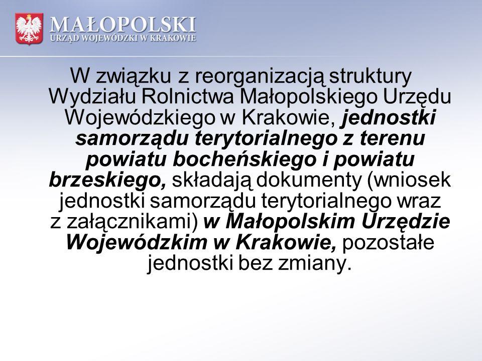 W związku z reorganizacją struktury Wydziału Rolnictwa Małopolskiego Urzędu Wojewódzkiego w Krakowie, jednostki samorządu terytorialnego z terenu powiatu bocheńskiego i powiatu brzeskiego, składają dokumenty (wniosek jednostki samorządu terytorialnego wraz z załącznikami) w Małopolskim Urzędzie Wojewódzkim w Krakowie, pozostałe jednostki bez zmiany.