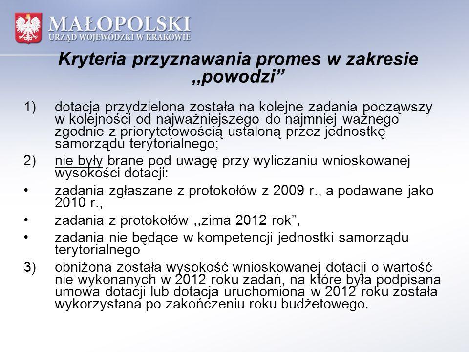 Kryteria przyznawania promes w zakresie,,powodzi 1)dotacja przydzielona została na kolejne zadania począwszy w kolejności od najważniejszego do najmniej ważnego zgodnie z priorytetowością ustaloną przez jednostkę samorządu terytorialnego; 2)nie były brane pod uwagę przy wyliczaniu wnioskowanej wysokości dotacji: zadania zgłaszane z protokołów z 2009 r., a podawane jako 2010 r., zadania z protokołów,,zima 2012 rok, zadania nie będące w kompetencji jednostki samorządu terytorialnego 3)obniżona została wysokość wnioskowanej dotacji o wartość nie wykonanych w 2012 roku zadań, na które była podpisana umowa dotacji lub dotacja uruchomiona w 2012 roku została wykorzystana po zakończeniu roku budżetowego.