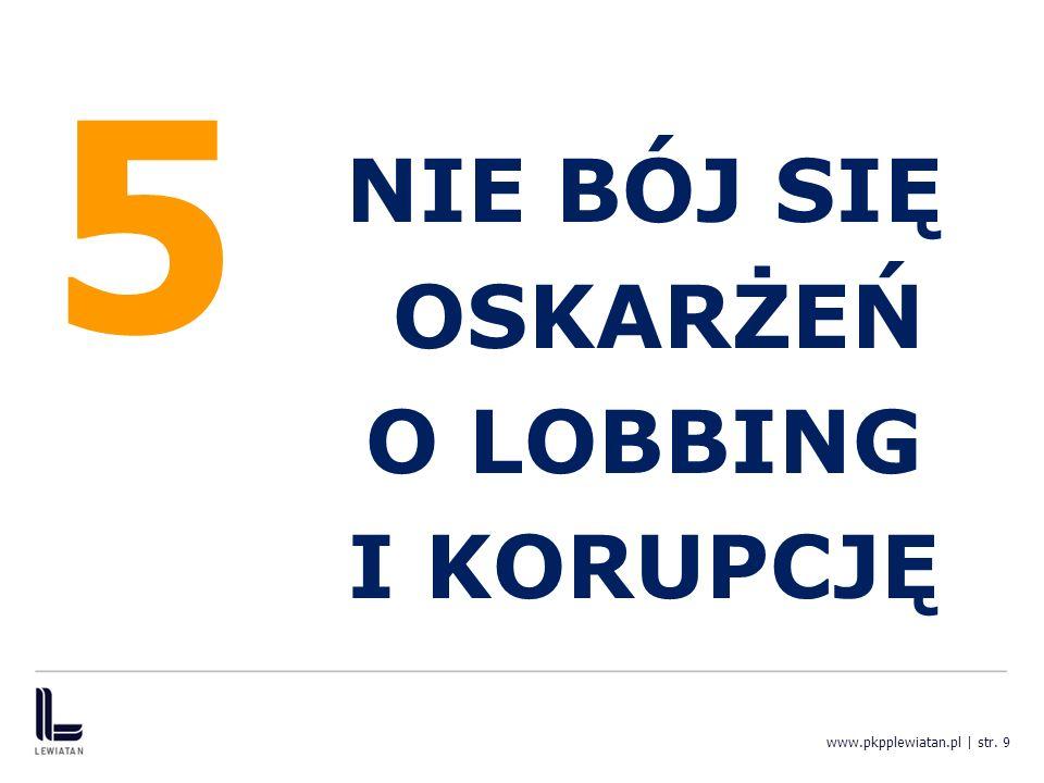 5 NIE BÓJ SIĘ OSKARŻEŃ O LOBBING I KORUPCJĘ www.pkpplewiatan.pl | str. 9