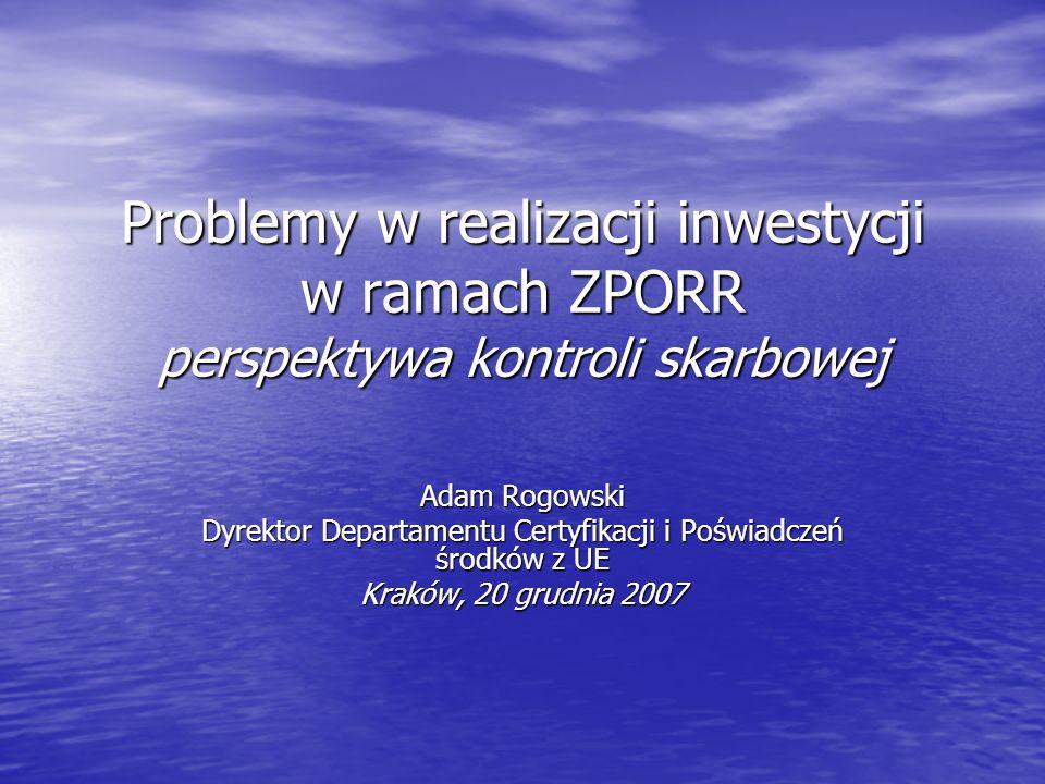 Problemy w realizacji inwestycji w ramach ZPORR perspektywa kontroli skarbowej Adam Rogowski Dyrektor Departamentu Certyfikacji i Poświadczeń środków z UE Kraków, 20 grudnia 2007