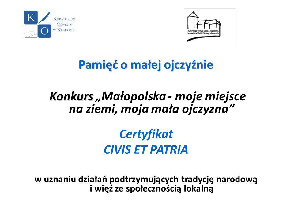 Pamięć o małej ojczyźnie Konkurs Konkurs Małopolska - moje miejsce na ziemi, moja mała ojczyzna Certyfikat CIVIS ET PATRIA w uznaniu działań podtrzymu