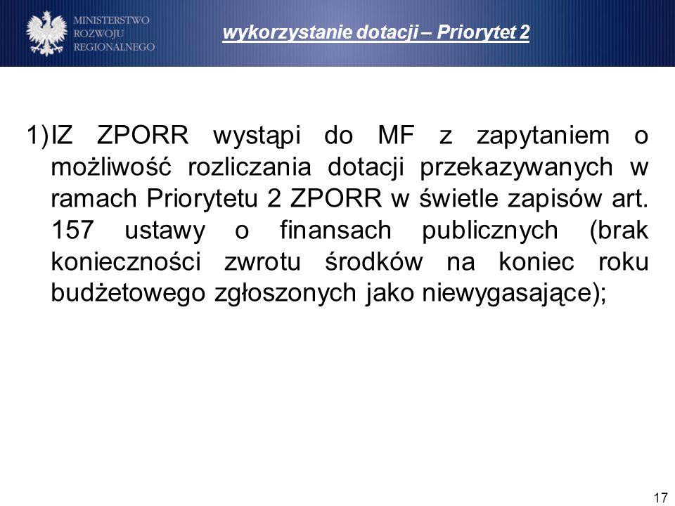 17 1)IZ ZPORR wystąpi do MF z zapytaniem o możliwość rozliczania dotacji przekazywanych w ramach Priorytetu 2 ZPORR w świetle zapisów art. 157 ustawy