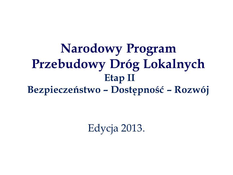 Narodowy Program Przebudowy Dróg Lokalnych Etap II Bezpieczeństwo – Dostępność – Rozwój Edycja 2013.