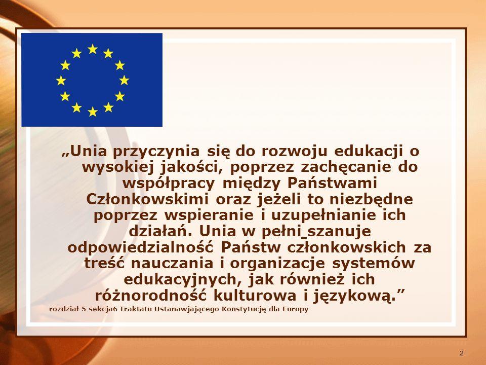 3 Działania konieczne do podejmowania edukacji na obszarze Unii Rozwoju wymiaru europejskiego w edukacji Sprzyjania mobilności studentów i nauczycieli Promowania współpracy miedzy placówkami edukacyjnymi Rozwoju wymiany informacji i doświadczeń Sprzyjania rozwojowi wymiany mlodzieży i instruktorów społeczno - edukacyjnych Popieranie rozwoju kształcenia na odległość Artykuł 283 Traktatu Ustanawiającego Konstytucję dla Europy