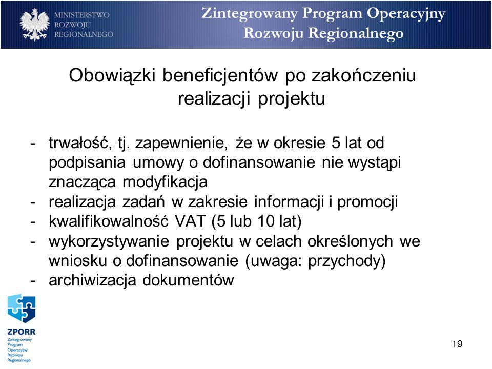 19 Zintegrowany Program Operacyjny Rozwoju Regionalnego Obowiązki beneficjentów po zakończeniu realizacji projektu -trwałość, tj. zapewnienie, że w ok
