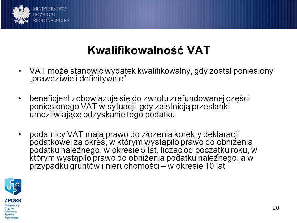 20 Kwalifikowalność VAT VAT może stanowić wydatek kwalifikowalny, gdy został poniesiony prawdziwie i definitywnie beneficjent zobowiązuje się do zwrot