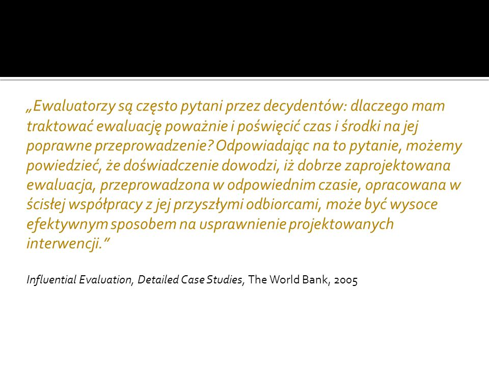 Inna (szersza) perspektywa niż audyt i monitoring Koncentracja na efektach programów i sposobach ich osiągania Dobre narzędzie do wspierania budowania porządku demokratycznego i wzmacniania standardów dobrego rządzenia (Górniak 2007)