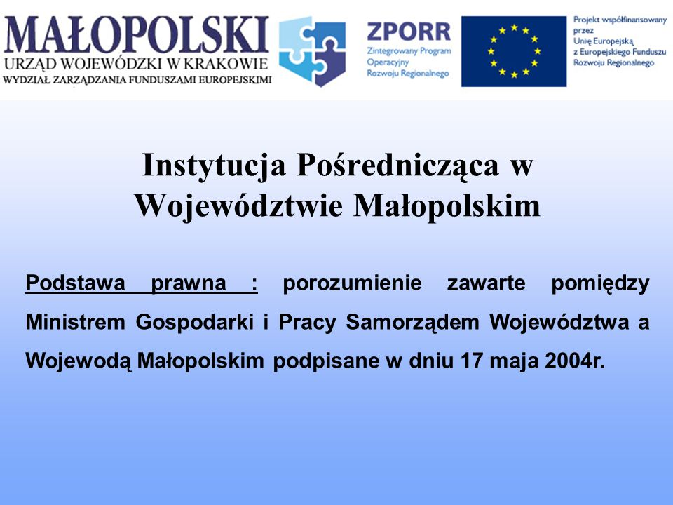 Instytucja Pośrednicząca w Województwie Małopolskim Małopolski Urząd Wojewódzki posiada kompetencje w zakresie : informacji i promocji zawierania umów przepływów finansowych czynności kontrolnych dokonywania oceny i wyboru projektów archiwizacji dokumentów monitoringu weryfikacji i potwierdzania płatności