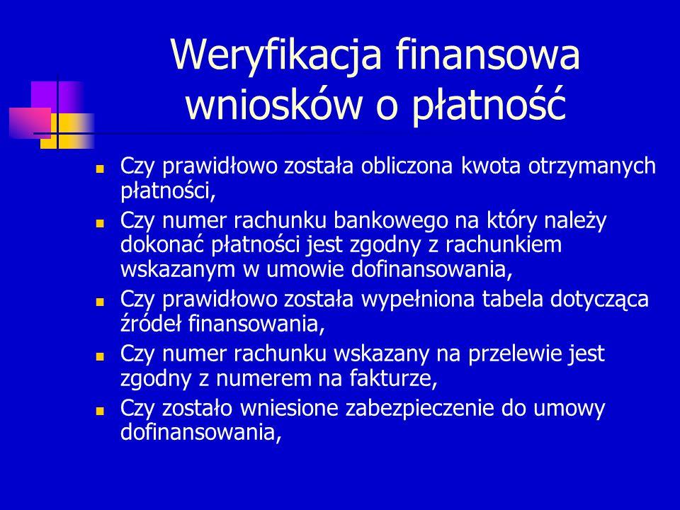 Weryfikacja finansowa wniosków o płatność Czy prawidłowo została obliczona kwota otrzymanych płatności, Czy numer rachunku bankowego na który należy dokonać płatności jest zgodny z rachunkiem wskazanym w umowie dofinansowania, Czy prawidłowo została wypełniona tabela dotycząca źródeł finansowania, Czy numer rachunku wskazany na przelewie jest zgodny z numerem na fakturze, Czy zostało wniesione zabezpieczenie do umowy dofinansowania,