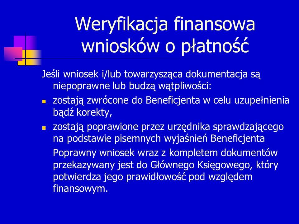 Weryfikacja finansowa wniosków o płatność Jeśli wniosek i/lub towarzysząca dokumentacja są niepoprawne lub budzą wątpliwości: zostają zwrócone do Beneficjenta w celu uzupełnienia bądź korekty, zostają poprawione przez urzędnika sprawdzającego na podstawie pisemnych wyjaśnień Beneficjenta Poprawny wniosek wraz z kompletem dokumentów przekazywany jest do Głównego Księgowego, który potwierdza jego prawidłowość pod względem finansowym.