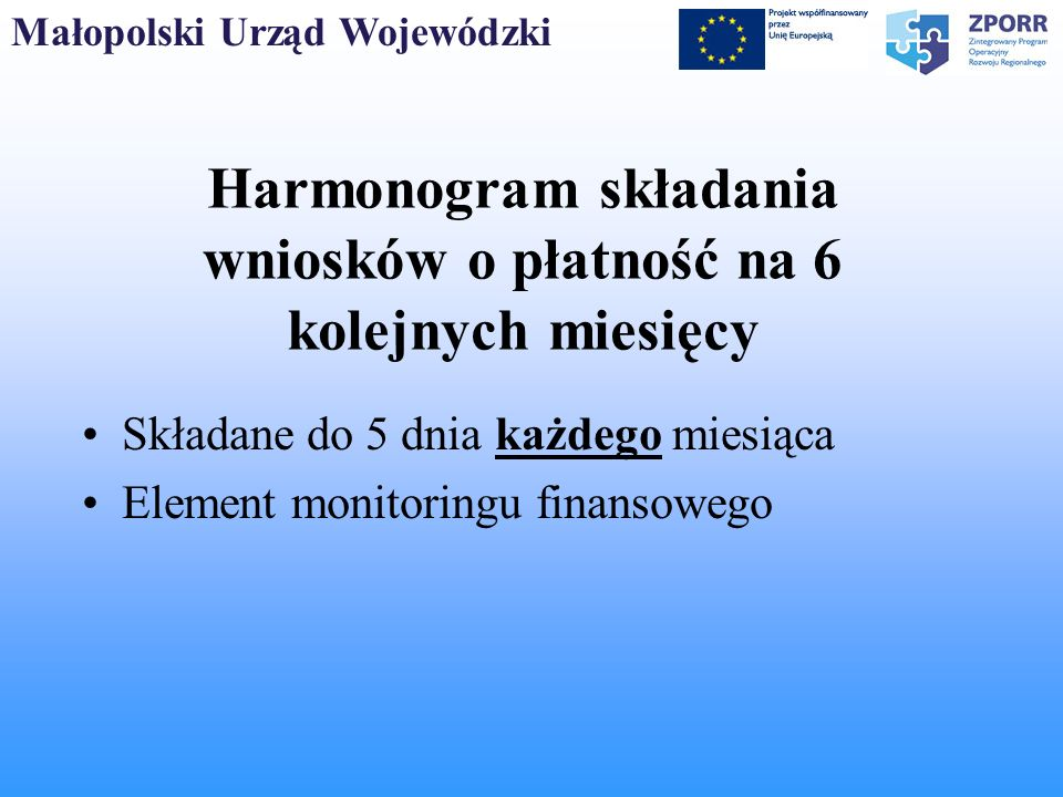 Małopolski Urząd Wojewódzki Harmonogram składania wniosków o płatność na 6 kolejnych miesięcy Składane do 5 dnia każdego miesiąca Element monitoringu