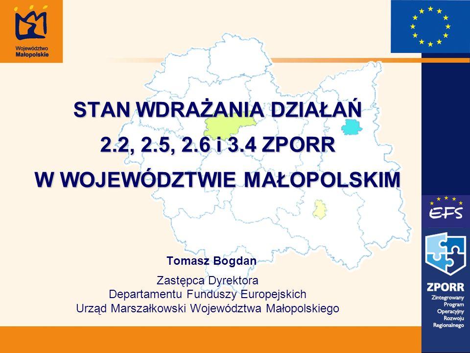 STAN WDRAŻANIA DZIAŁAŃ 2.2, 2.5, 2.6 i 3.4 ZPORR W WOJEWÓDZTWIE MAŁOPOLSKIM Tomasz Bogdan Zastępca Dyrektora Departamentu Funduszy Europejskich Urząd Marszałkowski Województwa Małopolskiego