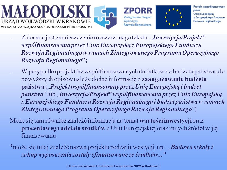[ Biuro Zarządzania Funduszami Europejskimi MUW w Krakowie ] -Zalecane jest zamieszczenie rozszerzonego tekstu: Inwestycja/Projekt* współfinansowana przez Unię Europejską z Europejskiego Funduszu Rozwoju Regionalnego w ramach Zintegrowanego Programu Operacyjnego Rozwoju Regionalnego; -W przypadku projektów współfinansowanych dodatkowo z budżetu państwa, do powyższych opisów należy dodac informację o zaangażowaniu budżetu państwa (Projekt współfinansowany przez Unię Europejską i budżet państwa lub Inwestycja/Projekt* współfinansowana przez Unię Europejską z Europejskiego Funduszu Rozwoju Regionalnego i budżet państwa w ramach Zintegrowanego Programu Operacyjnego Rozwoju Regionalnego) Może się tam również znaleźć informacja na temat wartości inwestycji oraz procentowego udziału środków z Unii Europejskiej oraz innych źródeł w jej finansowaniu *może się tutaj znaleźć nazwa projektu/rodzaj inwestycji, np.: Budowa szkoły i zakup wyposażenia zostały sfinansowane ze środków...