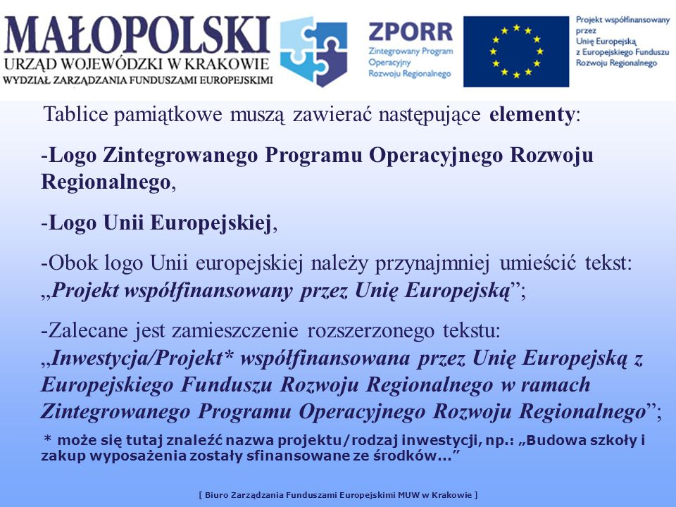 [ Biuro Zarządzania Funduszami Europejskimi MUW w Krakowie ] Tablice pamiątkowe muszą zawierać następujące elementy: -Logo Zintegrowanego Programu Operacyjnego Rozwoju Regionalnego, -Logo Unii Europejskiej, -Obok logo Unii europejskiej należy przynajmniej umieścić tekst:Projekt współfinansowany przez Unię Europejską; -Zalecane jest zamieszczenie rozszerzonego tekstu:Inwestycja/Projekt* współfinansowana przez Unię Europejską z Europejskiego Funduszu Rozwoju Regionalnego w ramach Zintegrowanego Programu Operacyjnego Rozwoju Regionalnego; * może się tutaj znaleźć nazwa projektu/rodzaj inwestycji, np.: Budowa szkoły i zakup wyposażenia zostały sfinansowane ze środków...