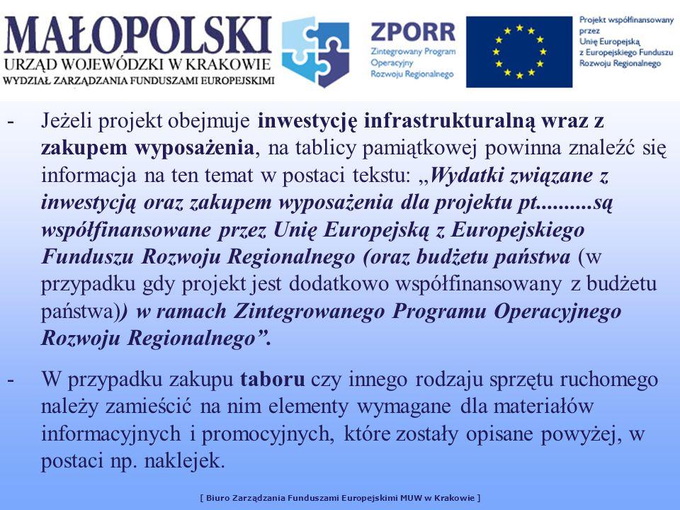 [ Biuro Zarządzania Funduszami Europejskimi MUW w Krakowie ] -Jeżeli projekt obejmuje inwestycję infrastrukturalną wraz z zakupem wyposażenia, na tablicy pamiątkowej powinna znaleźć się informacja na ten temat w postaci tekstu: Wydatki związane z inwestycją oraz zakupem wyposażenia dla projektu pt..........są współfinansowane przez Unię Europejską z Europejskiego Funduszu Rozwoju Regionalnego (oraz budżetu państwa (w przypadku gdy projekt jest dodatkowo współfinansowany z budżetu państwa)) w ramach Zintegrowanego Programu Operacyjnego Rozwoju Regionalnego.
