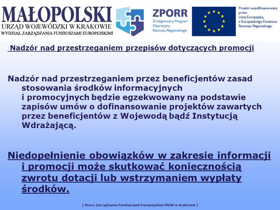 [ Biuro Zarządzania Funduszami Europejskimi MUW w Krakowie ] Nadzór nad przestrzeganiem przez beneficjentów zasad stosowania środków informacyjnych i promocyjnych będzie egzekwowany na podstawie zapisów umów o dofinansowanie projektów zawartych przez beneficjentów z Wojewodą bądź Instytucją Wdrażającą.