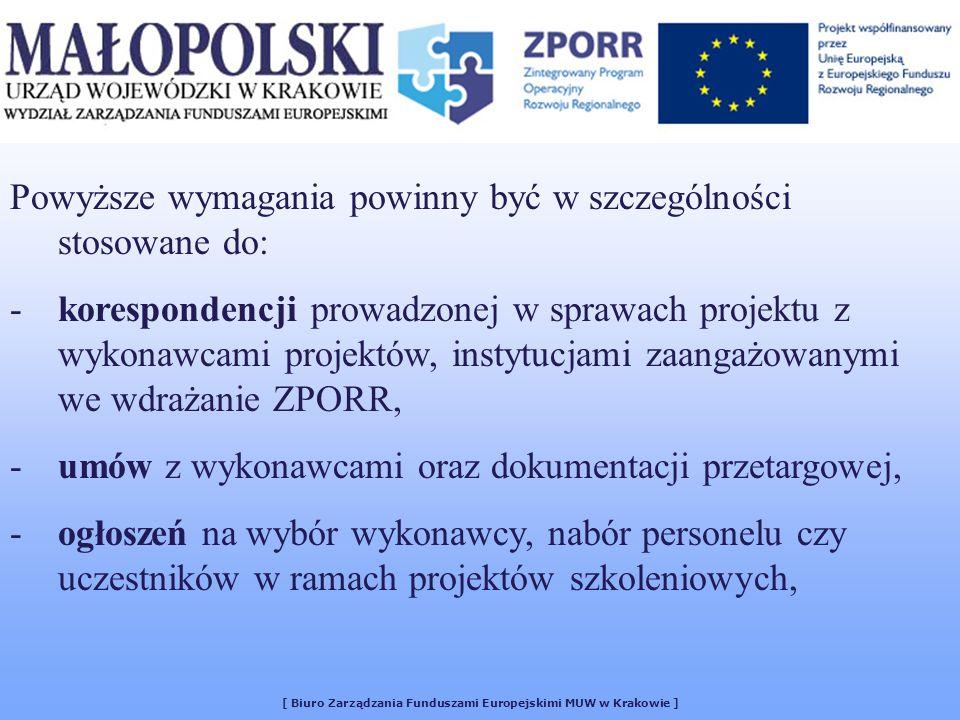 [ Biuro Zarządzania Funduszami Europejskimi MUW w Krakowie ] Powyższe wymagania powinny być w szczególności stosowane do: -korespondencji prowadzonej w sprawach projektu z wykonawcami projektów, instytucjami zaangażowanymi we wdrażanie ZPORR, -umów z wykonawcami oraz dokumentacji przetargowej, -ogłoszeń na wybór wykonawcy, nabór personelu czy uczestników w ramach projektów szkoleniowych,