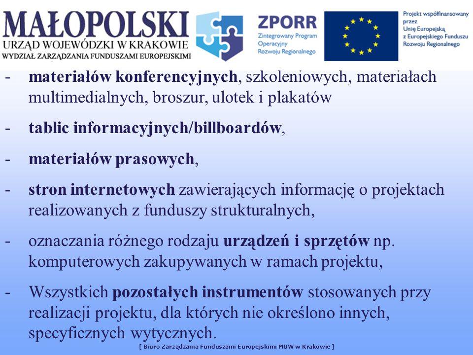 [ Biuro Zarządzania Funduszami Europejskimi MUW w Krakowie ] -materiałów konferencyjnych, szkoleniowych, materiałach multimedialnych, broszur, ulotek i plakatów -tablic informacyjnych/billboardów, -materiałów prasowych, -stron internetowych zawierających informację o projektach realizowanych z funduszy strukturalnych, -oznaczania różnego rodzaju urządzeń i sprzętów np.