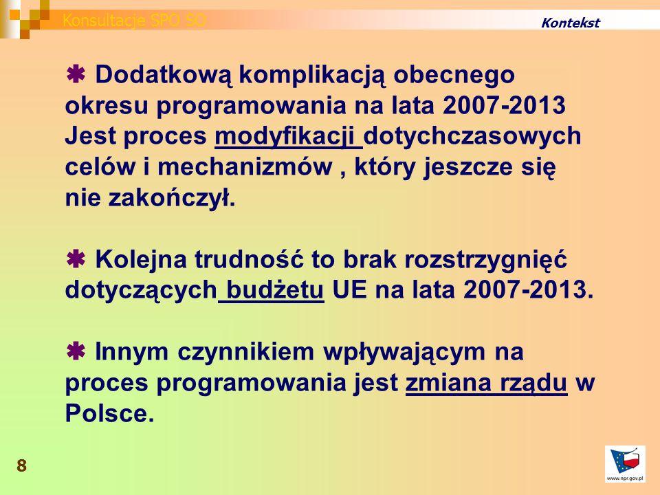 Kontekst Dodatkową komplikacją obecnego okresu programowania na lata 2007-2013 Jest proces modyfikacji dotychczasowych celów i mechanizmów, który jeszcze się nie zakończył.