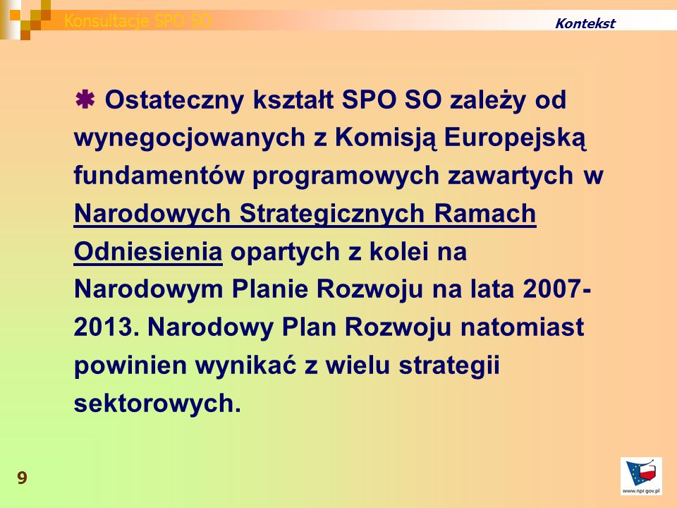 Kontekst Ostateczny kształt SPO SO zależy od wynegocjowanych z Komisją Europejską fundamentów programowych zawartych w Narodowych Strategicznych Ramach Odniesienia opartych z kolei na Narodowym Planie Rozwoju na lata 2007- 2013.