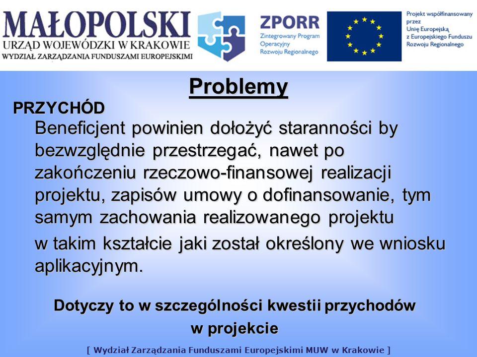 [ Wydział Zarządzania Funduszami Europejskimi MUW w Krakowie ] Problemy PRZYCHÓD Beneficjent powinien dołożyć staranności by bezwzględnie przestrzegać, nawet po zakończeniu rzeczowo-finansowej realizacji projektu, zapisów umowy o dofinansowanie, tym samym zachowania realizowanego projektu w takim kształcie jaki został określony we wniosku aplikacyjnym.