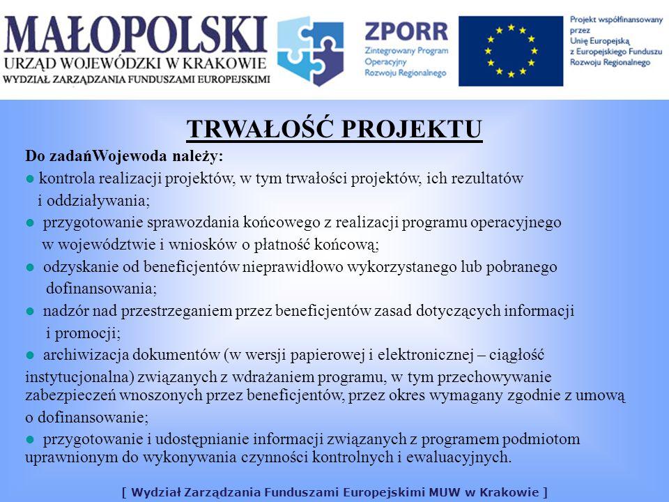 [ Wydział Zarządzania Funduszami Europejskimi MUW w Krakowie ] TRWAŁOŚĆ PROJEKTU Do zadańWojewoda należy: kontrola realizacji projektów, w tym trwałości projektów, ich rezultatów i oddziaływania; przygotowanie sprawozdania końcowego z realizacji programu operacyjnego w województwie i wniosków o płatność końcową; odzyskanie od beneficjentów nieprawidłowo wykorzystanego lub pobranego dofinansowania; nadzór nad przestrzeganiem przez beneficjentów zasad dotyczących informacji i promocji; archiwizacja dokumentów (w wersji papierowej i elektronicznej – ciągłość instytucjonalna) związanych z wdrażaniem programu, w tym przechowywanie zabezpieczeń wnoszonych przez beneficjentów, przez okres wymagany zgodnie z umową o dofinansowanie; przygotowanie i udostępnianie informacji związanych z programem podmiotom uprawnionym do wykonywania czynności kontrolnych i ewaluacyjnych.