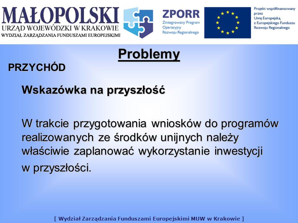 [ Wydział Zarządzania Funduszami Europejskimi MUW w Krakowie ] Problemy PRZYCHÓD Wskazówka na przyszłość W trakcie przygotowania wniosków do programów realizowanych ze środków unijnych należy właściwie zaplanować wykorzystanie inwestycji w przyszłości.