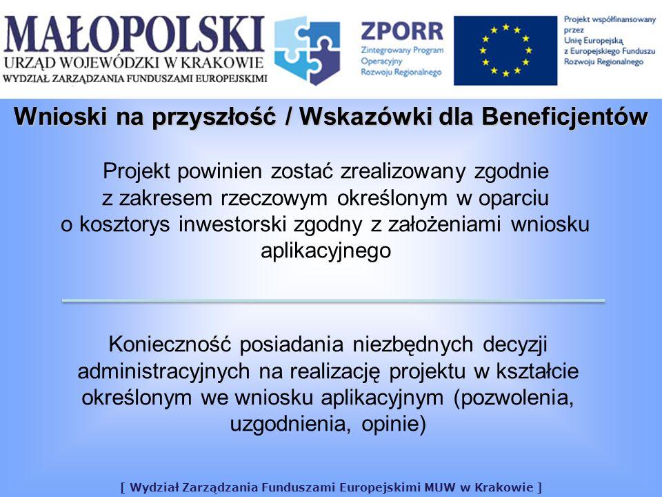 [ Wydział Zarządzania Funduszami Europejskimi MUW w Krakowie ] Projekt powinien zostać zrealizowany zgodnie z zakresem rzeczowym określonym w oparciu o kosztorys inwestorski zgodny z założeniami wniosku aplikacyjnego Konieczność posiadania niezbędnych decyzji administracyjnych na realizację projektu w kształcie określonym we wniosku aplikacyjnym (pozwolenia, uzgodnienia, opinie) Wnioski na przyszłość / Wskazówki dla Beneficjentów