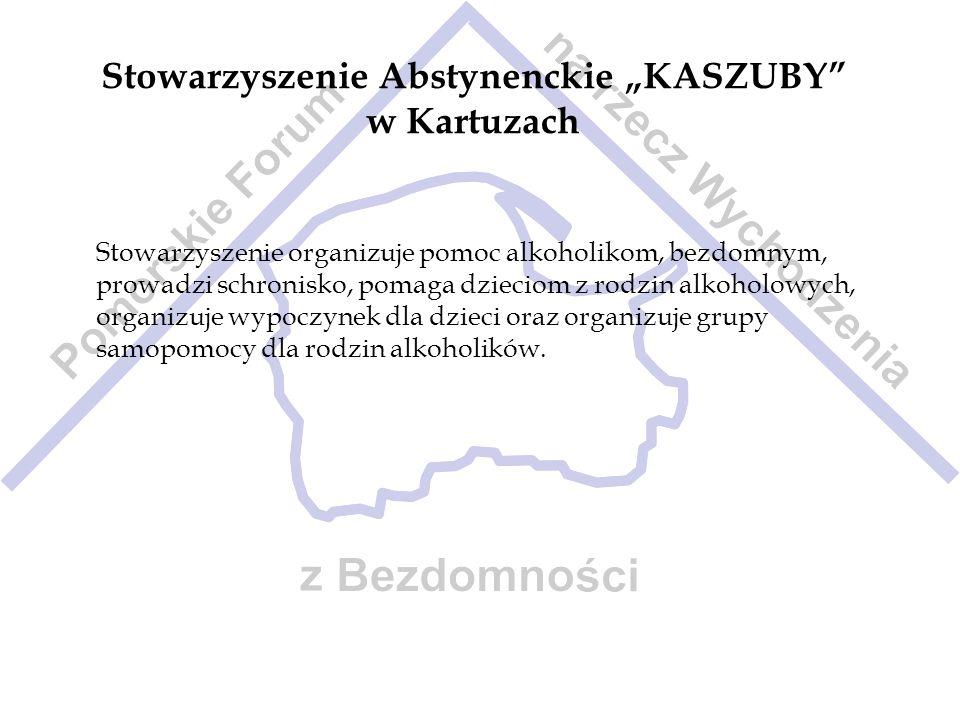 Stowarzyszenie Abstynenckie KASZUBY w Kartuzach Stowarzyszenie organizuje pomoc alkoholikom, bezdomnym, prowadzi schronisko, pomaga dzieciom z rodzin