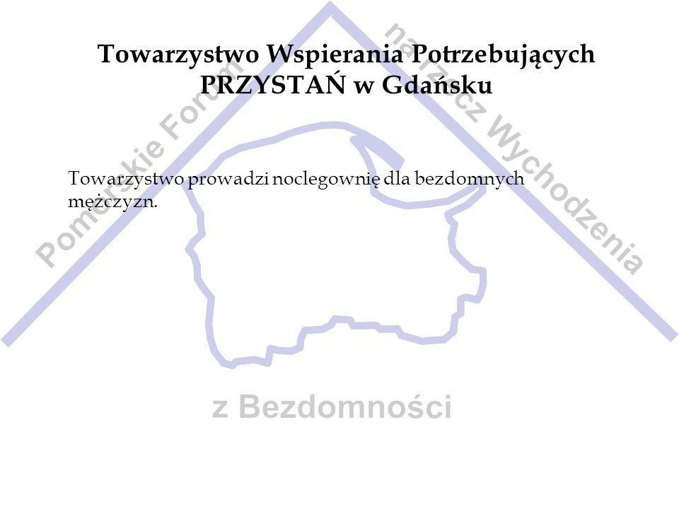 Towarzystwo Wspierania Potrzebujących PRZYSTAŃ w Gdańsku Towarzystwo prowadzi noclegownię dla bezdomnych mężczyzn.