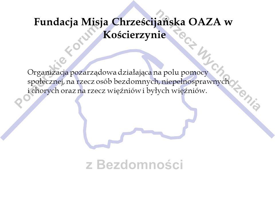 Fundacja Misja Chrześcijańska OAZA w Kościerzynie Organizacja pozarządowa działająca na polu pomocy społecznej, na rzecz osób bezdomnych, niepełnospra