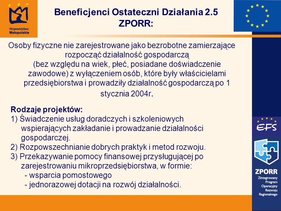 Beneficjenci Ostateczni Działania 2.5 ZPORR: Osoby fizyczne nie zarejestrowane jako bezrobotne zamierzające rozpocząć działalność gospodarczą (bez względu na wiek, płeć, posiadane doświadczenie zawodowe) z wyłączeniem osób, które były właścicielami przedsiębiorstwa i prowadziły działalność gospodarczą po 1 stycznia 2004r.