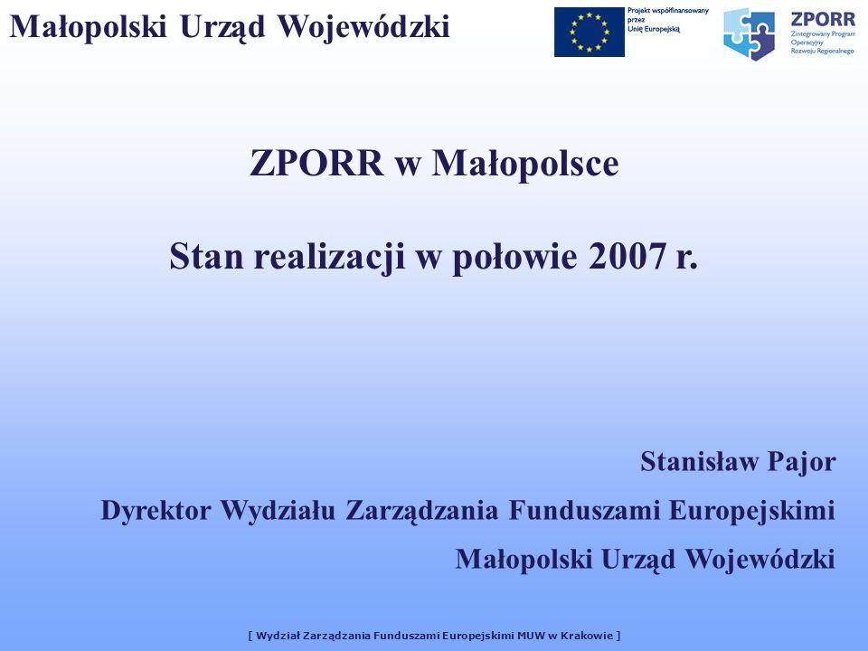 [ Wydział Zarządzania Funduszami Europejskimi MUW w Krakowie ] Małopolski Urząd Wojewódzki ZPORR w Małopolsce Stan realizacji w połowie 2007 r. Stanis