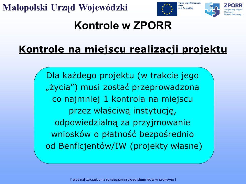 [ Wydział Zarządzania Funduszami Europejskimi MUW w Krakowie ] Małopolski Urząd Wojewódzki Kontrole w ZPORR Kontrole na miejscu realizacji projektu Dla każdego projektu (w trakcie jego życia) musi zostać przeprowadzona co najmniej 1 kontrola na miejscu przez właściwą instytucję, odpowiedzialną za przyjmowanie wniosków o płatność bezpośrednio od Benficjentów/IW (projekty własne)