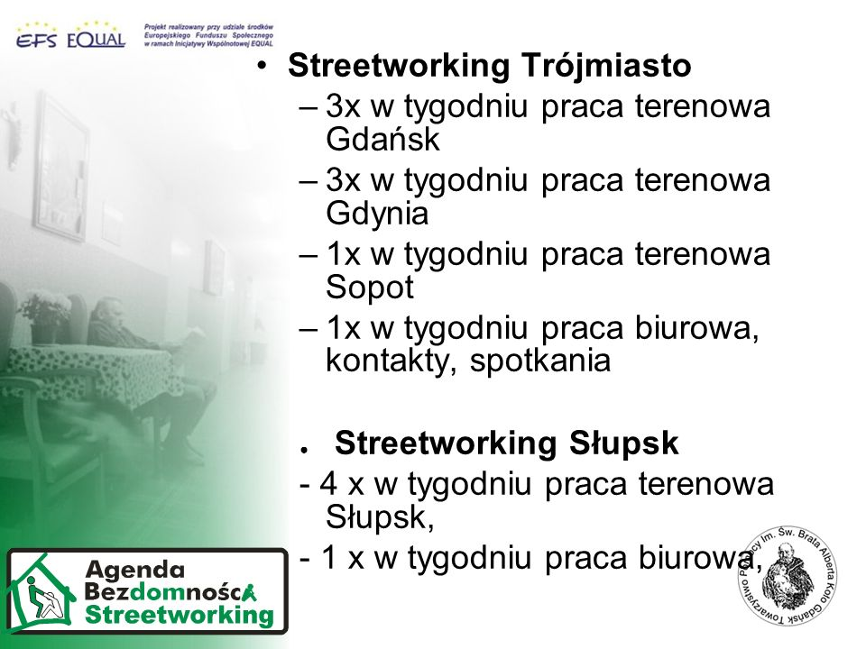 Streetworking Trójmiasto –3x w tygodniu praca terenowa Gdańsk –3x w tygodniu praca terenowa Gdynia –1x w tygodniu praca terenowa Sopot –1x w tygodniu praca biurowa, kontakty, spotkania Streetworking Słupsk - 4 x w tygodniu praca terenowa Słupsk, - 1 x w tygodniu praca biurowa,