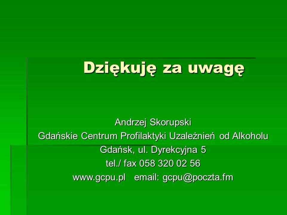 Dziękuję za uwagę Andrzej Skorupski Gdańskie Centrum Profilaktyki Uzależnień od Alkoholu Gdańsk, ul. Dyrekcyjna 5 tel./ fax 058 320 02 56 www.gcpu.pl