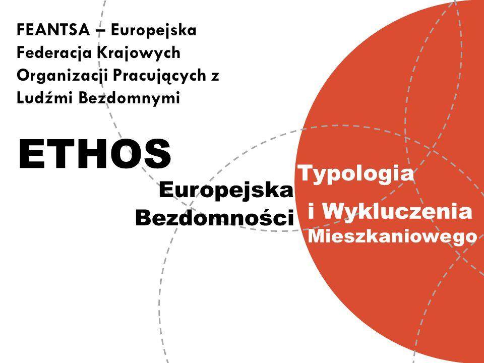 ETHOS FEANTSA – Europejska Federacja Krajowych Organizacji Pracujących z Ludźmi Bezdomnymi Europejska Typologia Bezdomności i Wykluczenia Mieszkaniowe
