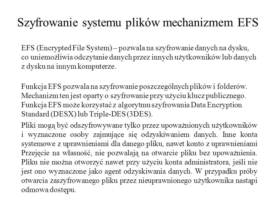 Szyfrowanie systemu plików mechanizmem EFS EFS (Encrypted File System) – pozwala na szyfrowanie danych na dysku, co uniemożliwia odczytanie danych przez innych użytkowników lub danych z dysku na innym komputerze.