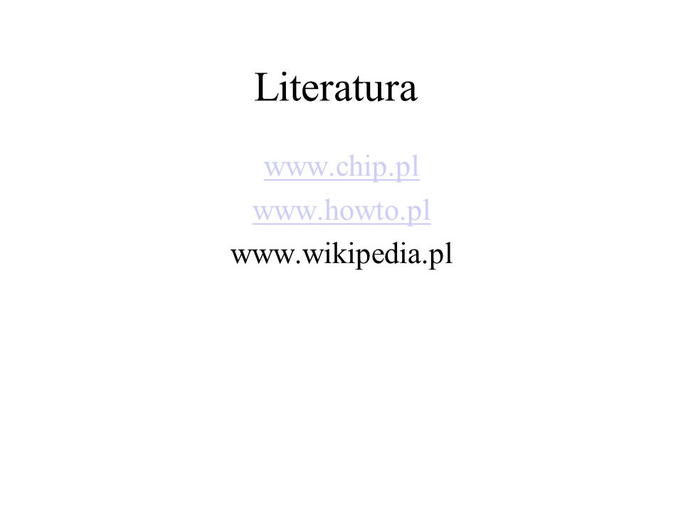 Literatura www.chip.pl www.howto.pl www.wikipedia.pl
