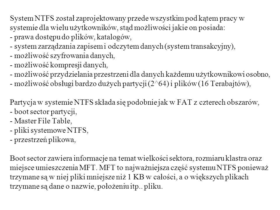 System NTFS został zaprojektowany przede wszystkim pod kątem pracy w systemie dla wielu użytkowników, stąd możliwości jakie on posiada: - prawa dostępu do plików, katalogów, - system zarządzania zapisem i odczytem danych (system transakcyjny), - możliwość szyfrowania danych, - możliwość kompresji danych, - możliwość przydzielania przestrzeni dla danych każdemu użytkownikowi osobno, - możliwość obsługi bardzo dużych partycji (2^64) i plików (16 Terabajtów), Partycja w systemie NTFS składa się podobnie jak w FAT z czterech obszarów, - boot sector partycji, - Master File Table, - pliki systemowe NTFS, - przestrzeń plikowa, Boot sector zawiera informacje na temat wielkości sektora, rozmiaru klastra oraz miejsce umieszczenia MFT.