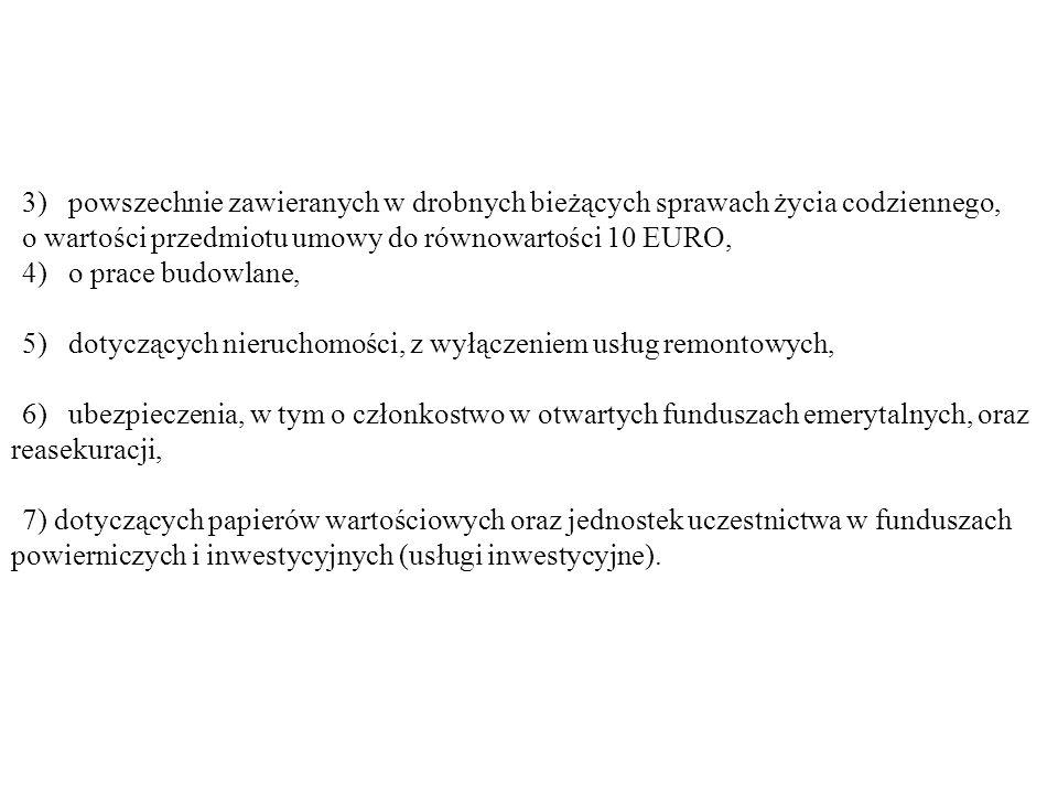 3) powszechnie zawieranych w drobnych bieżących sprawach życia codziennego, o wartości przedmiotu umowy do równowartości 10 EURO, 4) o prace budowlane
