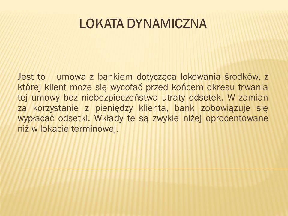 LOKATA DYNAMICZNA Jest to umowa z bankiem dotycząca lokowania środków, z której klient może się wycofać przed końcem okresu trwania tej umowy bez nieb