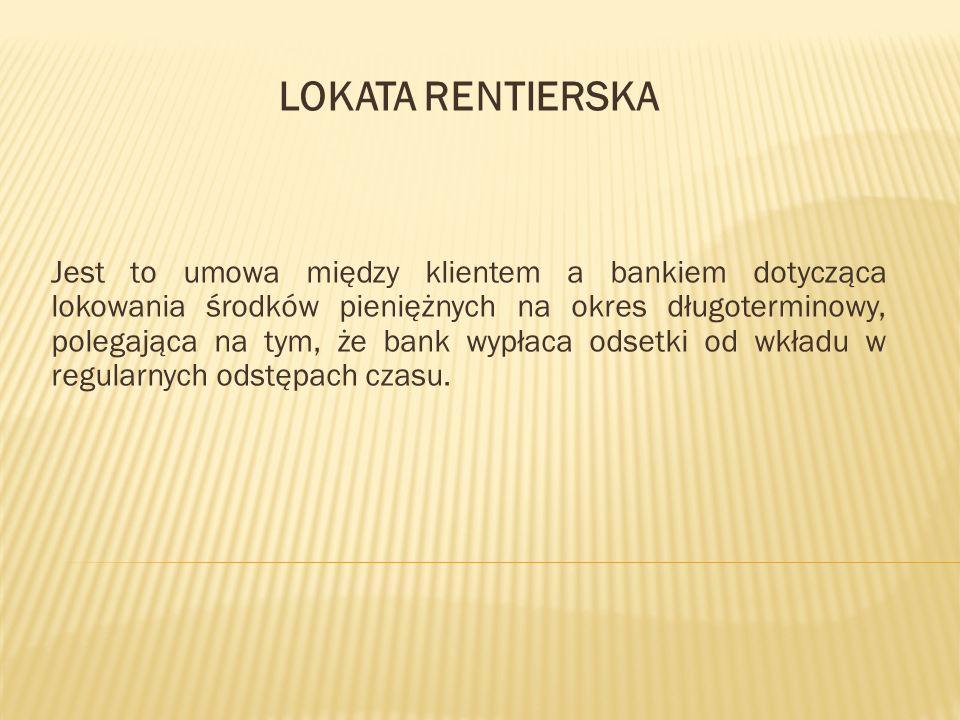 LOKATA RENTIERSKA Jest to umowa między klientem a bankiem dotycząca lokowania środków pieniężnych na okres długoterminowy, polegająca na tym, że bank