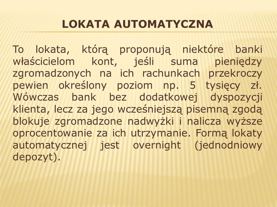 LOKATA AUTOMATYCZNA To lokata, którą proponują niektóre banki właścicielom kont, jeśli suma pieniędzy zgromadzonych na ich rachunkach przekroczy pewie