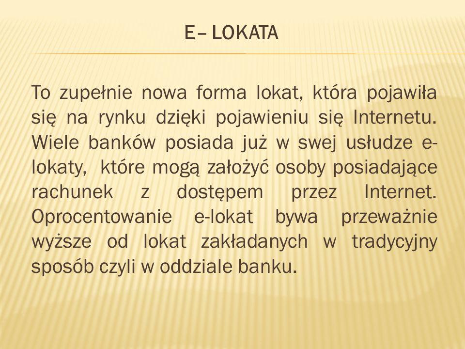 E– LOKATA To zupełnie nowa forma lokat, która pojawiła się na rynku dzięki pojawieniu się Internetu. Wiele banków posiada już w swej usłudze e- lokaty