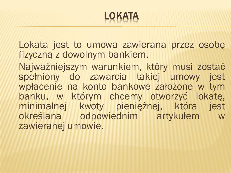 Lokata jest to umowa zawierana przez osobę fizyczną z dowolnym bankiem. Najważniejszym warunkiem, który musi zostać spełniony do zawarcia takiej umowy