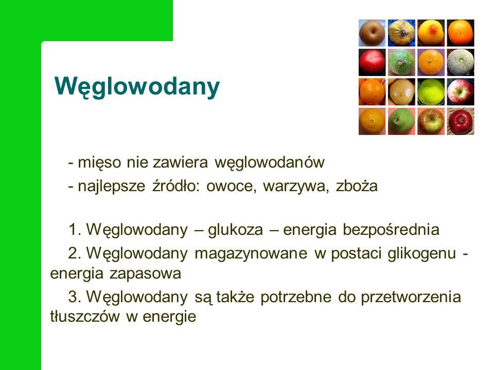 Węglowodany - mięso nie zawiera węglowodanów - najlepsze źródło: owoce, warzywa, zboża 1. Węglowodany – glukoza – energia bezpośrednia 2. Węglowodany