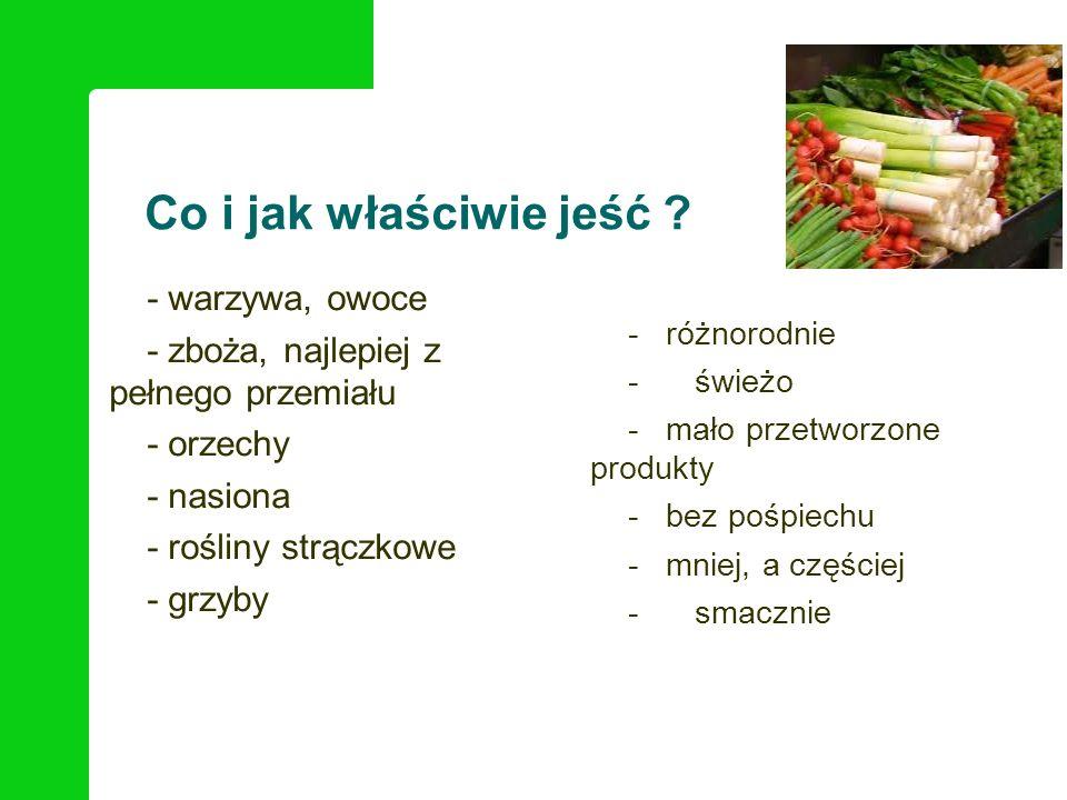 Co i jak właściwie jeść ? - warzywa, owoce - zboża, najlepiej z pełnego przemiału - orzechy - nasiona - rośliny strączkowe - grzyby - różnorodnie -świ