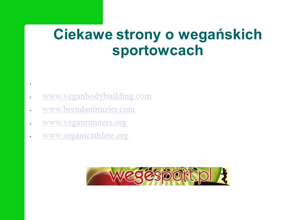 Ciekawe strony o wegańskich sportowcach www.veganbodybuilding.com www.brendanbrazier.com www.veganrunners.org www.organicathlete.org