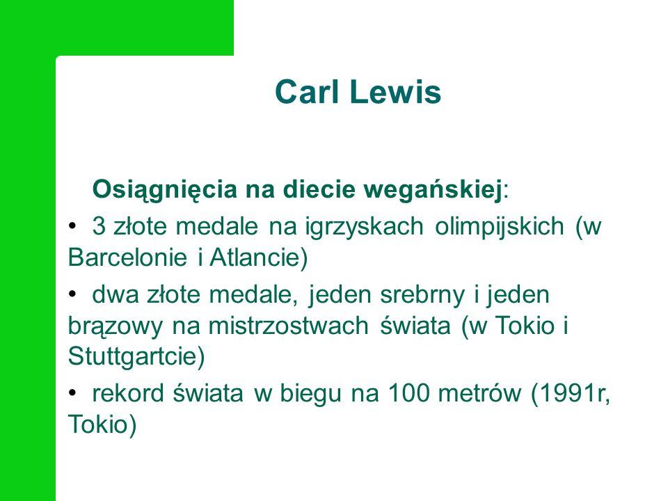Carl Lewis Osiągnięcia na diecie wegańskiej: 3 złote medale na igrzyskach olimpijskich (w Barcelonie i Atlancie) dwa złote medale, jeden srebrny i jed